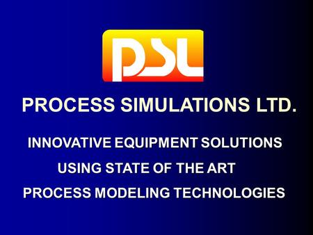 PROCESS SIMULATIONS LTD. INNOVATIVE EQUIPMENT SOLUTIONS INNOVATIVE EQUIPMENT SOLUTIONS USING STATE OF THE ART USING STATE OF THE ART PROCESS MODELING TECHNOLOGIES.