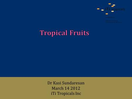 Dr Kasi Sundaresan March 14 2012 iTi Tropicals Inc.