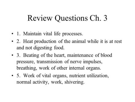 Review Questions Ch. 3 1. Maintain vital life processes. 2. Heat production of the animal while it is at rest and not digesting food. 3. Beating of the.