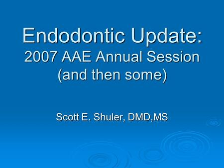 Endodontic Update: 2007 AAE Annual Session (and then some) Scott E. Shuler, DMD,MS.