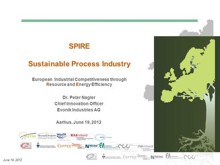 June 19, 2012 SPIRE Sustainable Process Industry European Industrial Competitiveness through Resource and Energy Efficiency Dr. Peter Nagler Chief Innovation.