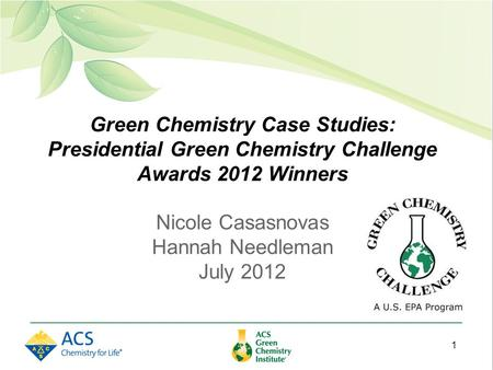 Green Chemistry Case Studies: Presidential Green Chemistry Challenge Awards 2012 Winners Nicole Casasnovas Hannah Needleman July 2012 1.