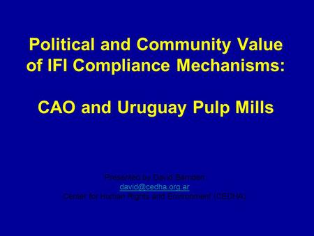 Political and Community Value of IFI Compliance Mechanisms: CAO and Uruguay Pulp Mills Presented by David Barnden Center for Human Rights.