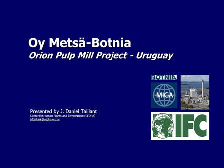 Oy Metsä-Botnia Orion Pulp Mill Project - Uruguay Presented by J. Daniel Taillant Center for Human Rights and Environment (CEDHA)
