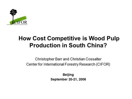 How Cost Competitive is Wood Pulp Production in South China? Christopher Barr and Christian Cossalter Center for International Forestry Research (CIFOR)