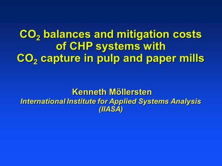 CO 2 balances and mitigation costs of CHP systems with CO 2 capture in pulp and paper mills Kenneth Möllersten International Institute for Applied Systems.