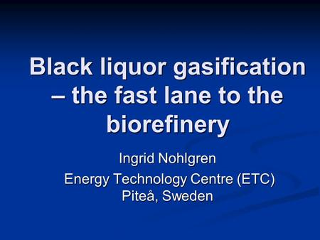 Black liquor gasification – the fast lane to the biorefinery Ingrid Nohlgren Energy Technology Centre (ETC) Piteå, Sweden Energy Technology Centre (ETC)