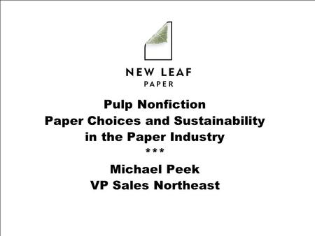 Pulp Nonfiction Paper Choices and Sustainability in the Paper Industry *** Michael Peek VP Sales Northeast.