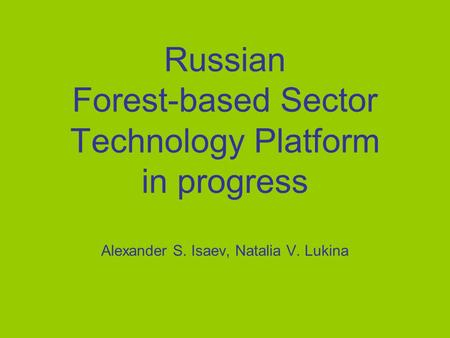 Russian Forest-based Sector Technology Platform in progress Alexander S. Isaev, Natalia V. Lukina.