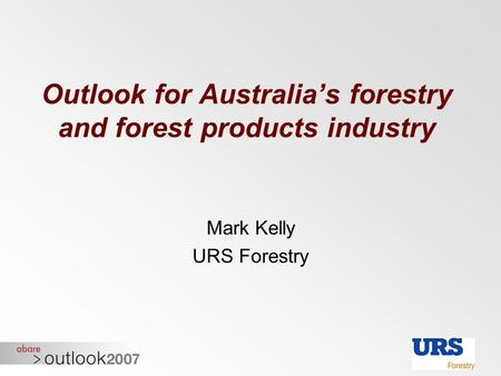 Outlook for Australia's forestry and forest products industry Mark Kelly URS Forestry.