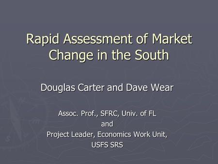 Rapid Assessment of Market Change in the South Douglas Carter and Dave Wear Assoc. Prof., SFRC, Univ. of FL and Project Leader, Economics Work Unit, USFS.