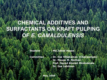 CHEMICAL ADDITIVES AND SURFACTANTS ON KRAFT PULPING OF E. CAMALDULENSIS Student: Md.Jabed Hasan Committee: Dr. Esa Viljakainen (Chairperson) Dr. Mousa.
