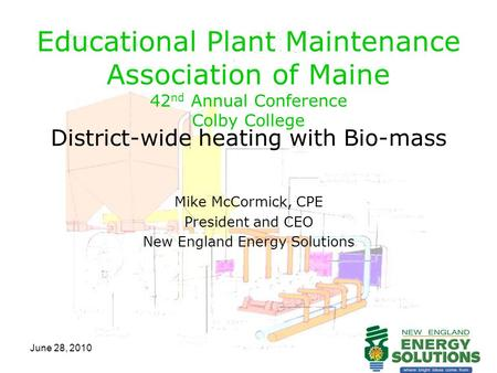 June 28, 2010 Educational Plant Maintenance Association of Maine 42 nd Annual Conference Colby College District-wide heating with Bio-mass Mike McCormick,