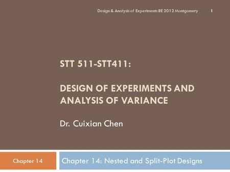 STT 511-STT411: DESIGN OF EXPERIMENTS AND ANALYSIS OF VARIANCE Dr. Cuixian Chen Chapter 14: Nested and Split-Plot Designs Design & Analysis of Experiments.