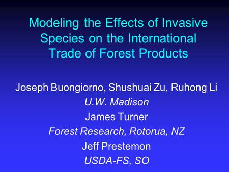Modeling the Effects of Invasive Species on the International Trade of Forest Products Joseph Buongiorno, Shushuai Zu, Ruhong Li U.W. Madison James Turner.