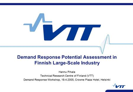 Demand Response Potential Assessment in Finnish Large-Scale Industry Hannu Pihala Technical Research Centre of Finland (VTT) Demand Response Workshop,