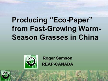 "Producing ""Eco-Paper"" from Fast-Growing Warm- Season Grasses in China Roger Samson REAP-CANADA."