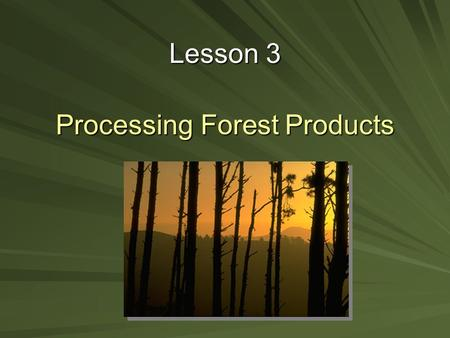 Processing Forest Products Lesson 3. Next Generation Science/Common Core Standards Addressed! RST.11 ‐ 12.7 Integrate and evaluate multiple sources of.