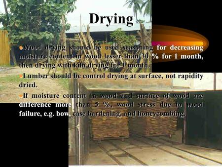 Drying l Wood drying should be used seasoning for decreasing moisture content in wood lesser than 30 % for 1 month, then drying with kiln drying for 1.