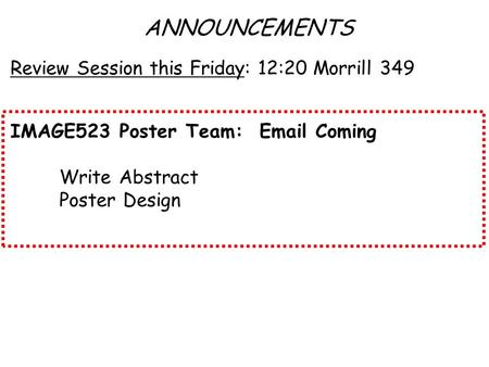 ANNOUNCEMENTS Review Session this Friday: 12:20 Morrill 349 IMAGE523 Poster Team: Email Coming Write Abstract Poster Design.