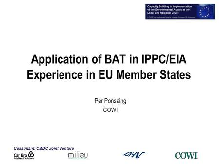 Consultant: CMDC Joint Venture Application of BAT in IPPC/EIA Experience in EU Member States Per Ponsaing COWI.