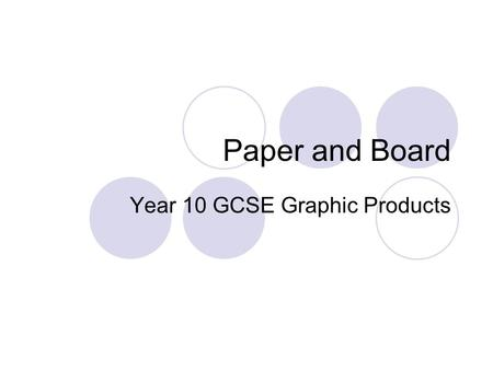 Paper and Board Year 10 GCSE Graphic Products. Aims To understand the processes of making paper from wood pulp To understand that paper and board is available.