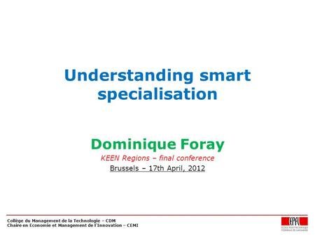 Collège du Management de la Technologie – CDM Chaire en Economie et Management de l'Innovation – CEMI Understanding smart specialisation Dominique Foray.