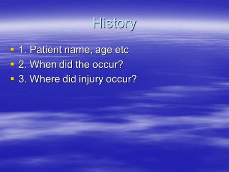 History  1. Patient name, age etc  2. When did the occur?  3. Where did injury occur?