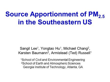 Source Apportionment of PM 2.5 in the Southeastern US Sangil Lee 1, Yongtao Hu 1, Michael Chang 2, Karsten Baumann 2, Armistead (Ted) Russell 1 1 School.