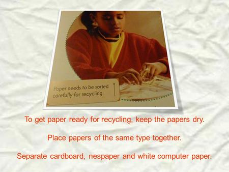 To get paper ready for recycling, keep the papers dry. Place papers of the same type together. Separate cardboard, nespaper and white computer paper.