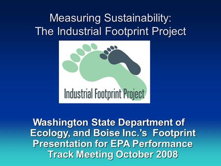 Measuring Sustainability: The Industrial Footprint Project Washington State Department of Ecology, and Boise Inc.'s Footprint Presentation for EPA Performance.