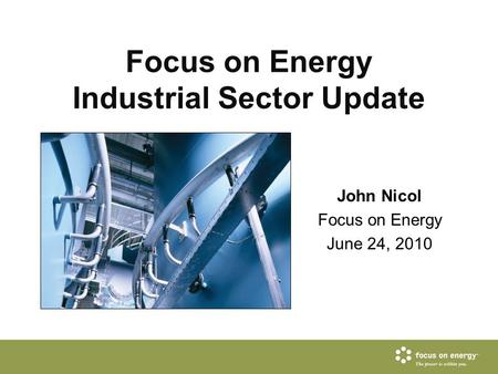 Focus on Energy Industrial Sector Update John Nicol Focus on Energy June 24, 2010.