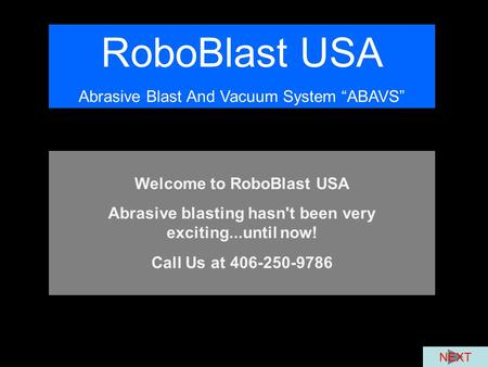 "RoboBlast USA Abrasive Blast And Vacuum System ""ABAVS"" Welcome to RoboBlast USA Abrasive blasting hasn't been very exciting...until now! Call Us at 406-250-9786."