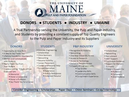 DONORS ● STUDENTS ● INDUSTRY ● UMAINE A True Partnership serving the University, the Pulp and Paper Industry, and Students by providing a constant supply.