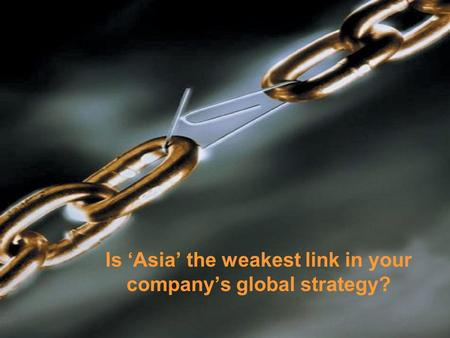Is 'Asia' the weakest link in your company's global strategy?