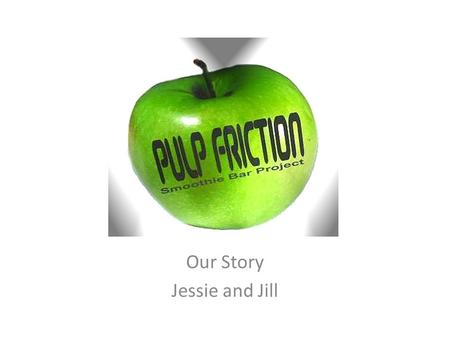 Our Story Jessie and Jill. This is What we do Pulp Friction Smoothie Bar CIC is a social enterprise which employs and supports young people with learning.