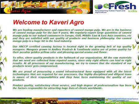 Empowering Indian Food and Agriculture www.efreshindia.com Welcome to Kaveri Agro We are leading manufacturer and exporters of canned mango pulp. We are.