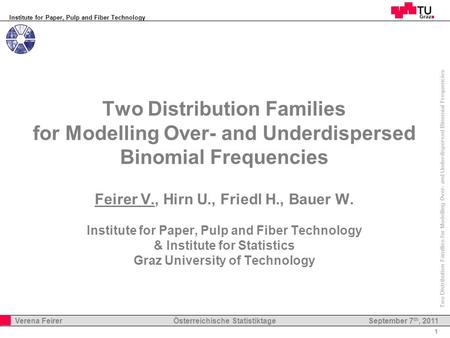 Institute for Paper, Pulp and Fiber Technology 1 Verena Feirer Österreichische Statistiktage Two Distribution Families for Modelling Over- and Underdispersed.
