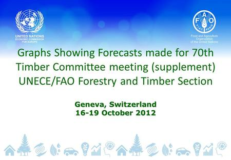 Graphs Showing Forecasts made for 70th Timber Committee meeting (supplement) UNECE/FAO Forestry and Timber Section Geneva, Switzerland 16-19 October 2012.