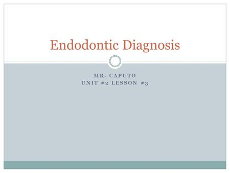 MR. CAPUTO UNIT #2 LESSON #3 Endodontic Diagnosis.