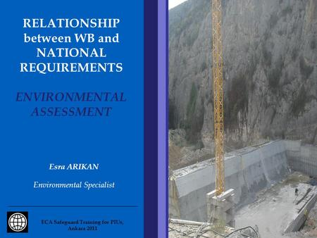 RELATIONSHIP between WB and NATIONAL REQUIREMENTS ENVIRONMENTAL ASSESSMENT Esra ARIKAN Environmental Specialist ECA Safeguard Training for PIUs, Ankara.