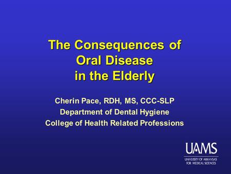 The Consequences of Oral Disease in the Elderly Cherin Pace, RDH, MS, CCC-SLP Department of Dental Hygiene College of Health Related Professions.
