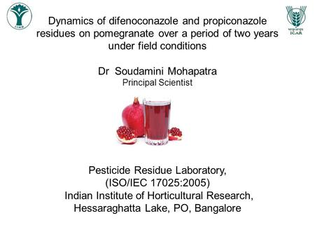 Dynamics of difenoconazole and propiconazole residues on pomegranate over a period of two years under field conditions Dr Soudamini Mohapatra Principal.