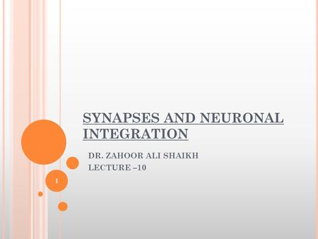 SYNAPSES AND NEURONAL INTEGRATION DR. ZAHOOR ALI SHAIKH LECTURE –10 1.