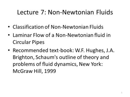 Lecture 7: Non-Newtonian Fluids Classification of Non-Newtonian Fluids Laminar Flow of a Non-Newtonian fluid in Circular Pipes Recommended text-book: W.F.