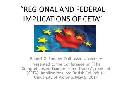 """REGIONAL AND FEDERAL IMPLICATIONS OF CETA"" Robert G. Finbow, Dalhousie University Presented to the Conference on ""The Comprehensive Economic and Trade."