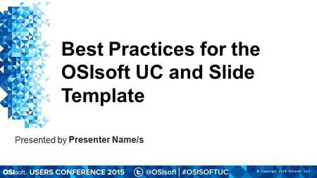 © Copyright 2014 OSIsoft, LLC. Presenter Name/s Presented by Best Practices for the OSIsoft UC and Slide Template.