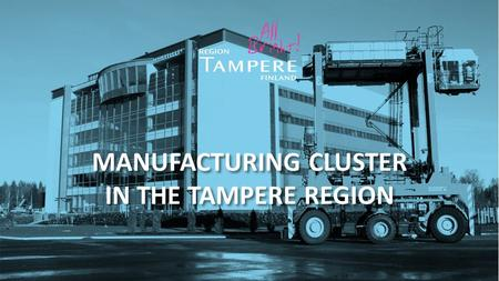 MANUFACTURING CLUSTER IN THE TAMPERE REGION. The centre of the Finnish manufacturing industry There are wide bases of businesses operating in manufacturing.