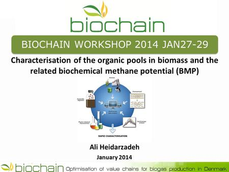 BIOCHAIN WORKSHOP 2014 JAN27-29 Characterisation of the organic pools in biomass and the related biochemical methane potential (BMP) Ali Heidarzadeh January.