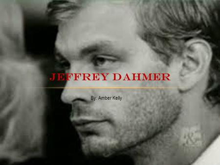 By: Amber Kelly JEFFREY DAHMER. BACKGROUND Born in Milwaukee on May 21, 1960 Grew up in a loving household of Lionel and Joyce Dahmer Minor surgery to.